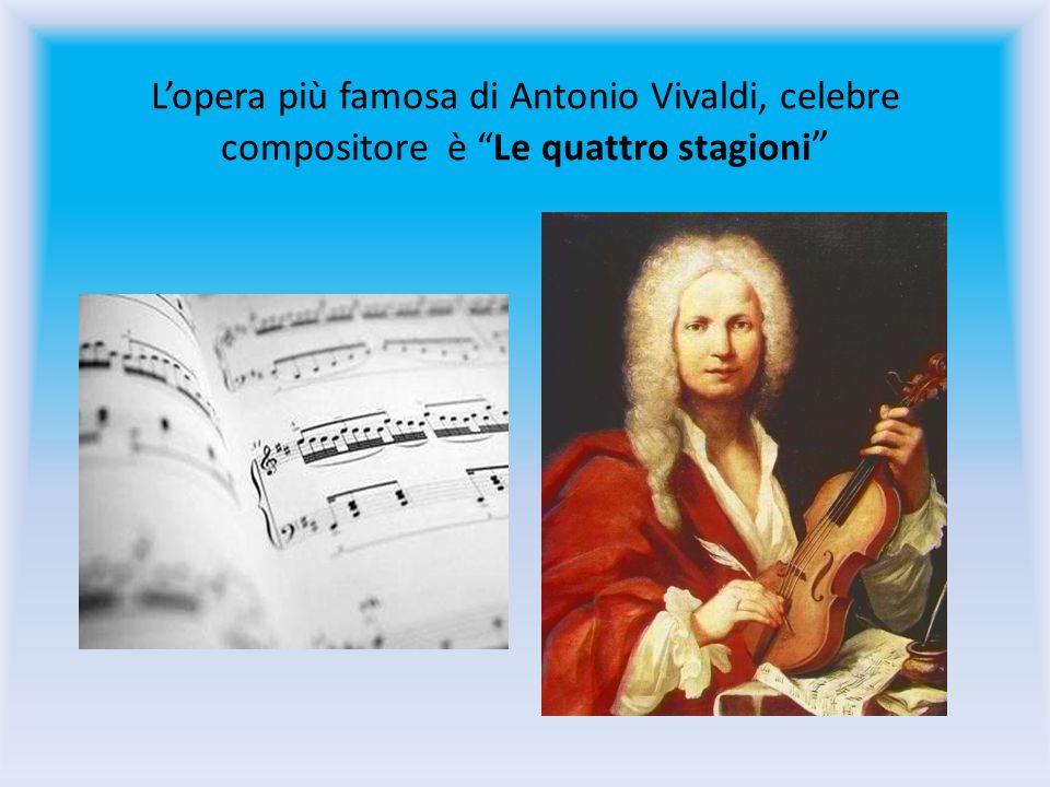 L'opera più famosa di Antonio Vivaldi, celebre compositore è Le quattro stagioni