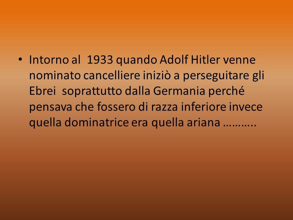Intorno al 1933 quando Adolf Hitler venne nominato cancelliere iniziò a perseguitare gli Ebrei soprattutto dalla Germania perché pensava che fossero di razza inferiore invece quella dominatrice era quella ariana ………..