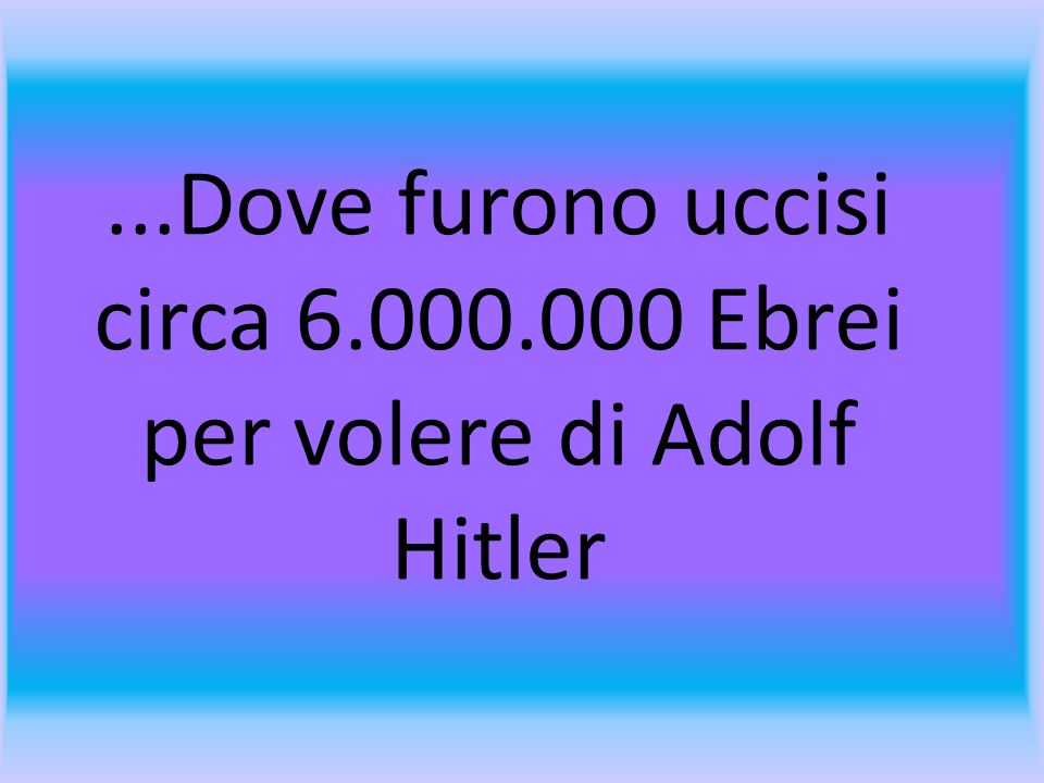 ...Dove furono uccisi circa 6.000.000 Ebrei per volere di Adolf Hitler