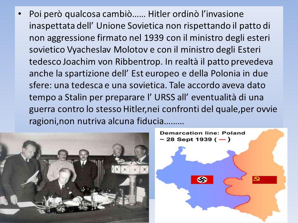 Poi però qualcosa cambiò…… Hitler ordinò l'invasione inaspettata dell' Unione Sovietica non rispettando il patto di non aggressione firmato nel 1939 con il ministro degli esteri sovietico Vyacheslav Molotov e con il ministro degli Esteri tedesco Joachim von Ribbentrop.
