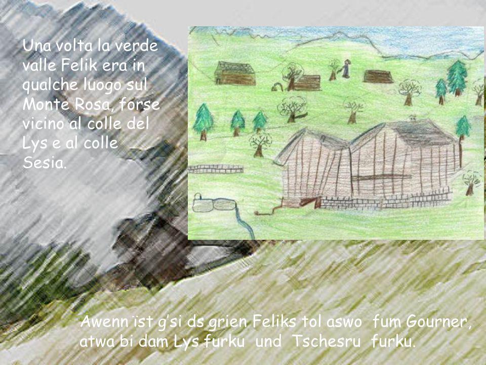 Una volta la verde valle Felik era in qualche luogo sul Monte Rosa, forse vicino al colle del Lys e al colle Sesia.