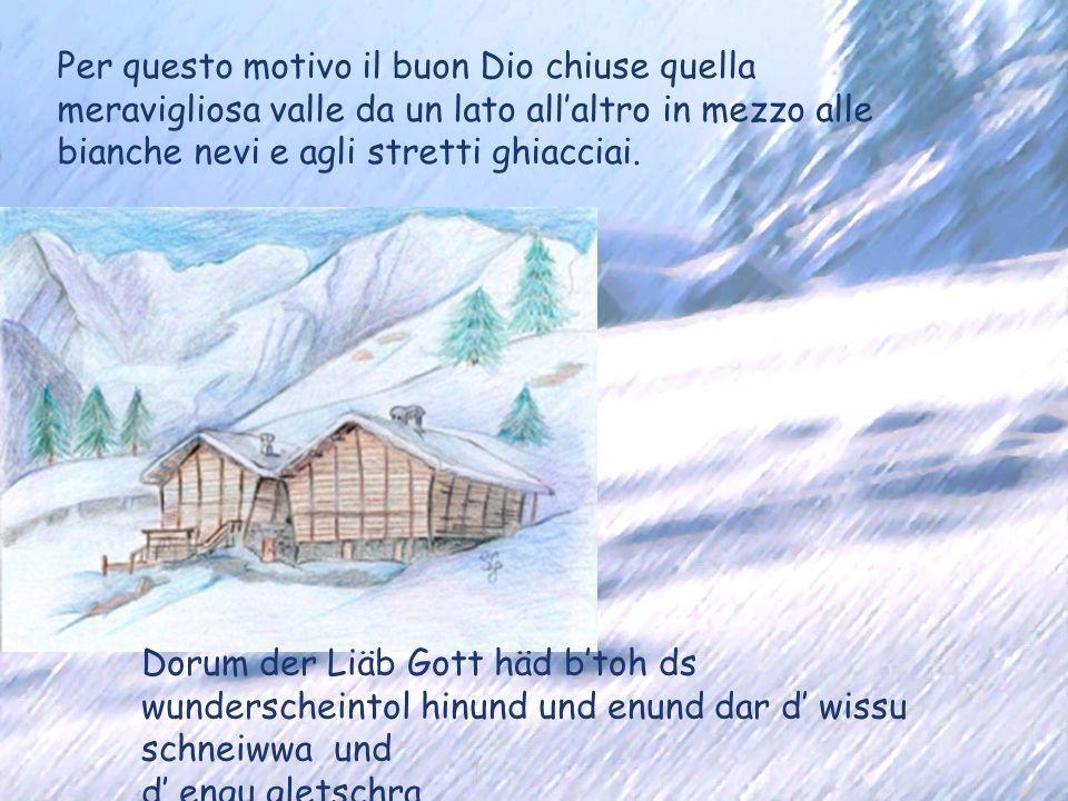 Per questo motivo il buon Dio chiuse quella meravigliosa valle da un lato all'altro in mezzo alle bianche nevi e agli stretti ghiacciai.