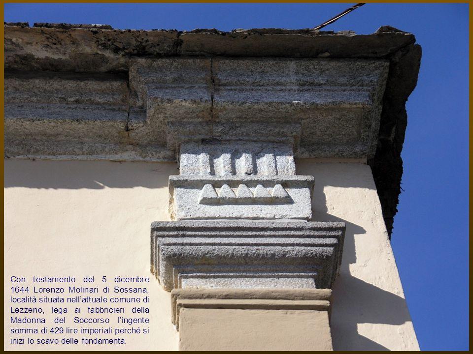 Con testamento del 5 dicembre 1644 Lorenzo Molinari di Sossana, località situata nell'attuale comune di Lezzeno, lega ai fabbricieri della Madonna del Soccorso l'ingente somma di 429 lire imperiali perché si inizi lo scavo delle fondamenta.
