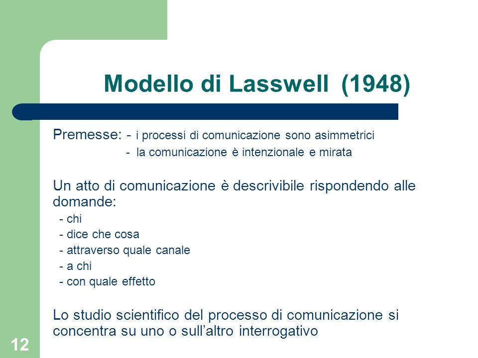 Modello di Lasswell (1948) Premesse: - i processi di comunicazione sono asimmetrici. - la comunicazione è intenzionale e mirata.