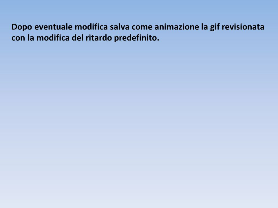 Dopo eventuale modifica salva come animazione la gif revisionata con la modifica del ritardo predefinito.