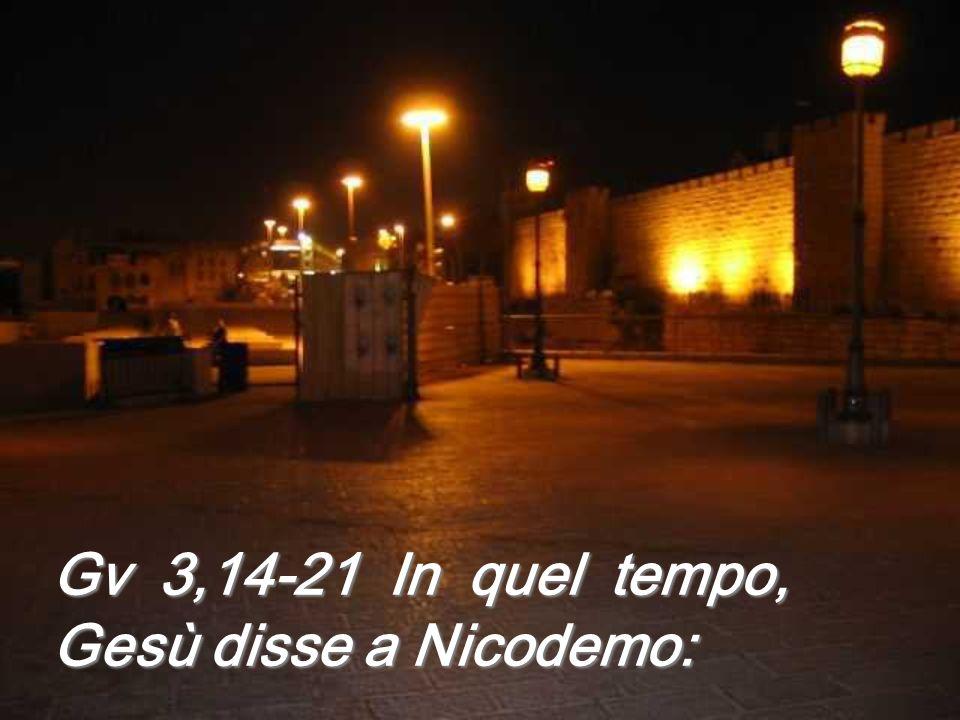 Gv 3,14-21 In quel tempo, Gesù disse a Nicodemo: