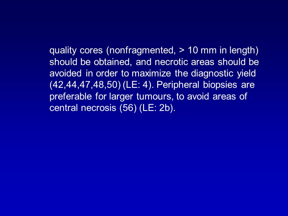 quality cores (nonfragmented, > 10 mm in length) should be obtained, and necrotic areas should be avoided in order to maximize the diagnostic yield (42,44,47,48,50) (LE: 4). Peripheral biopsies are preferable for larger tumours, to avoid areas of central necrosis (56) (LE: 2b).