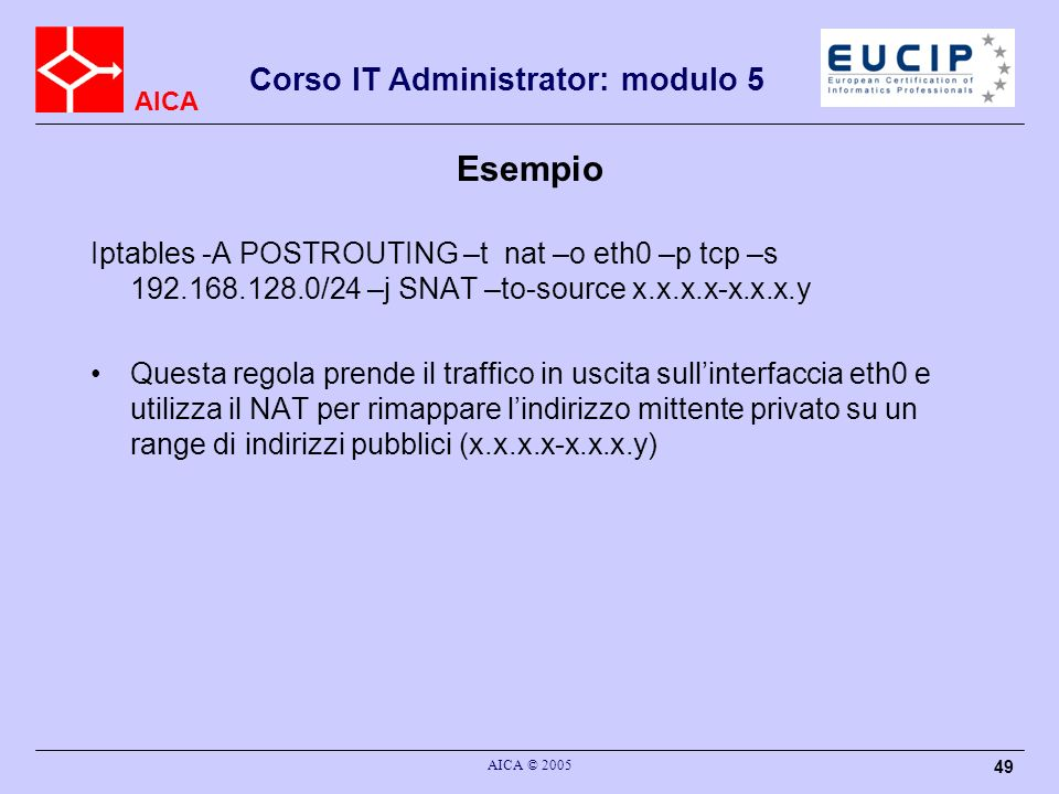 Esempio Iptables -A POSTROUTING –t nat –o eth0 –p tcp –s 192.168.128.0/24 –j SNAT –to-source x.x.x.x-x.x.x.y.