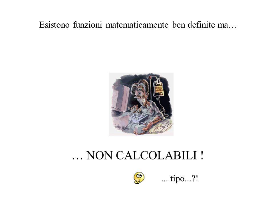 … NON CALCOLABILI ! Esistono funzioni matematicamente ben definite ma…