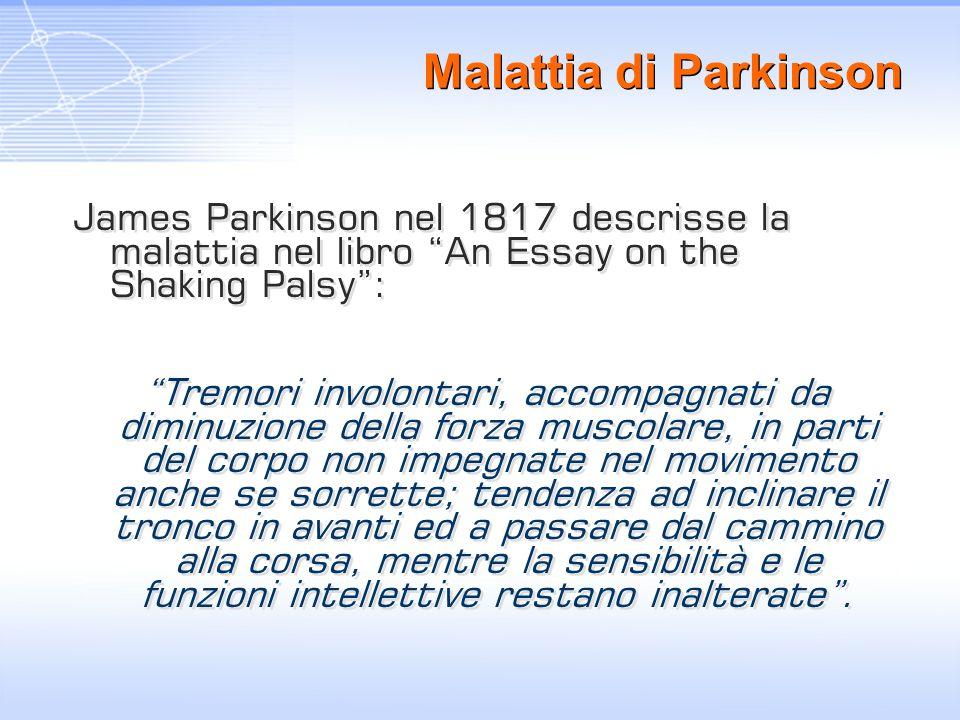 Malattia di Parkinson James Parkinson nel 1817 descrisse la malattia nel libro An Essay on the Shaking Palsy :