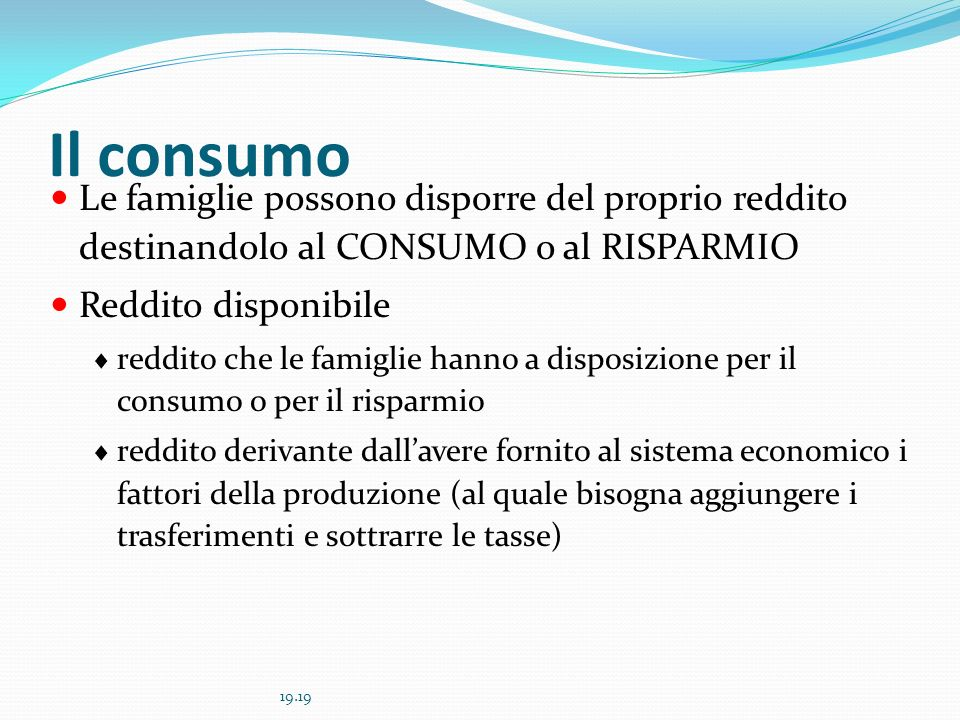 Il consumo Le famiglie possono disporre del proprio reddito destinandolo al CONSUMO o al RISPARMIO.
