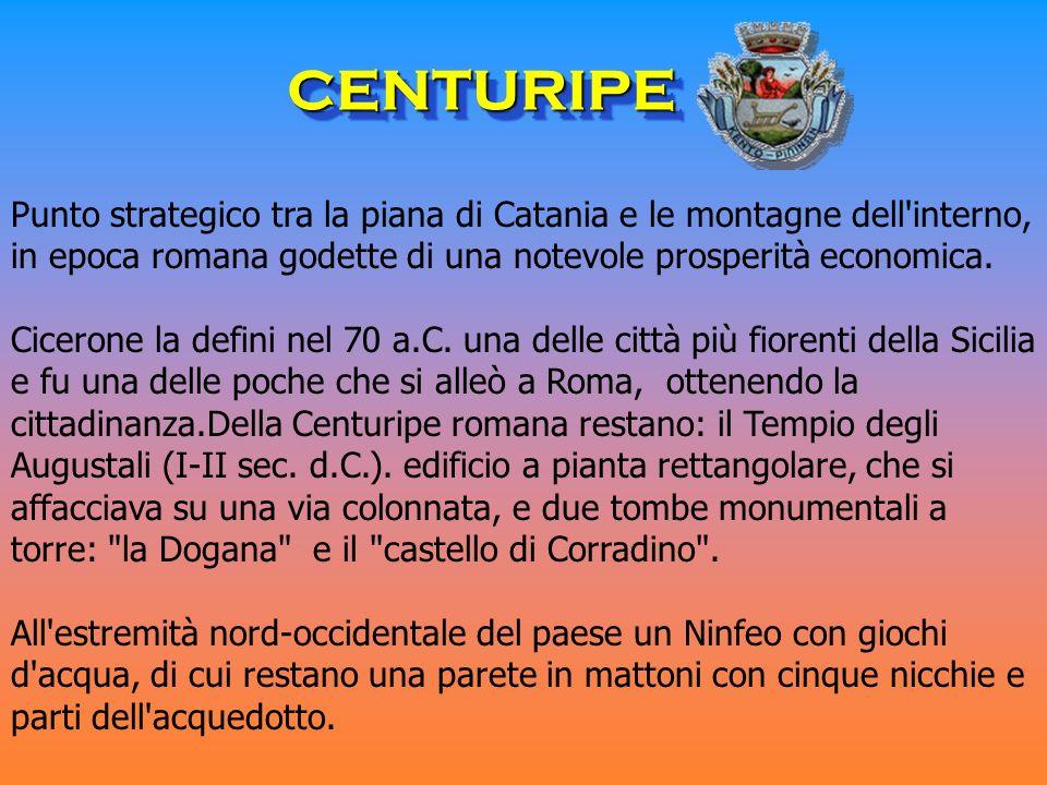 CENTURIPE Punto strategico tra la piana di Catania e le montagne dell interno, in epoca romana godette di una notevole prosperità economica.