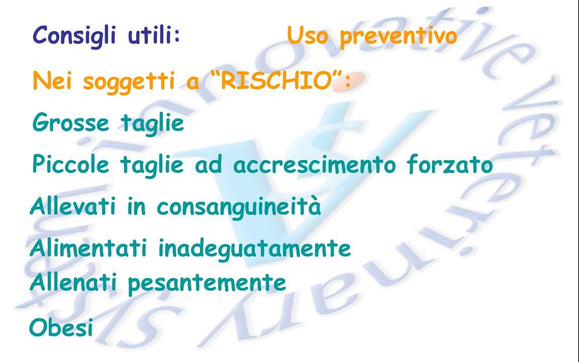Consigli utili: Uso preventivo. Nei soggetti a RISCHIO : Grosse taglie. Piccole taglie ad accrescimento forzato.