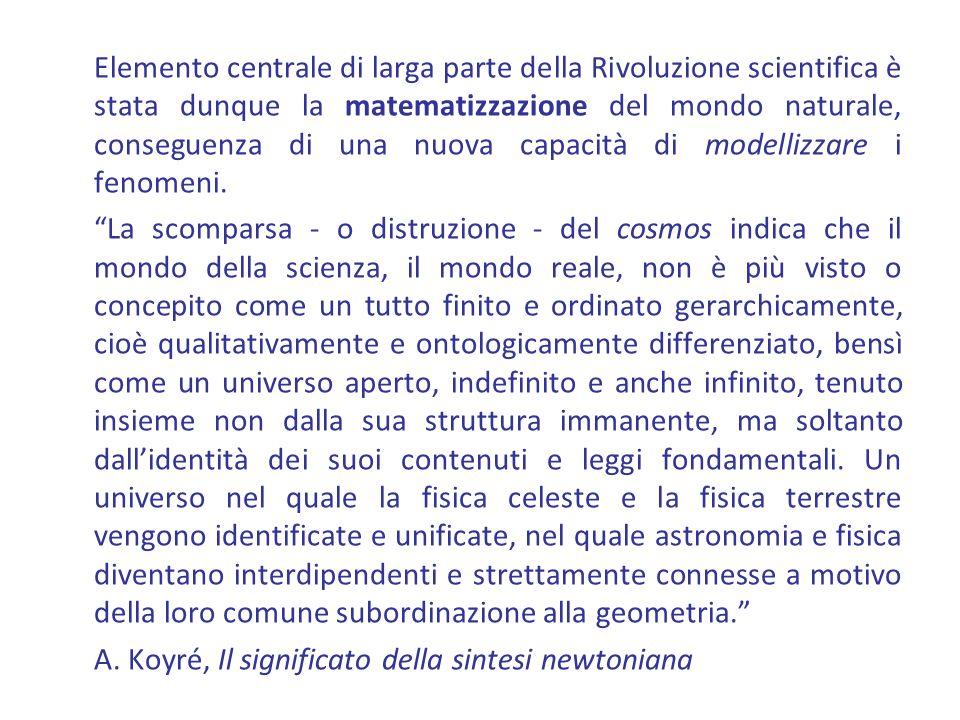 Elemento centrale di larga parte della Rivoluzione scientifica è stata dunque la matematizzazione del mondo naturale, conseguenza di una nuova capacità di modellizzare i fenomeni.