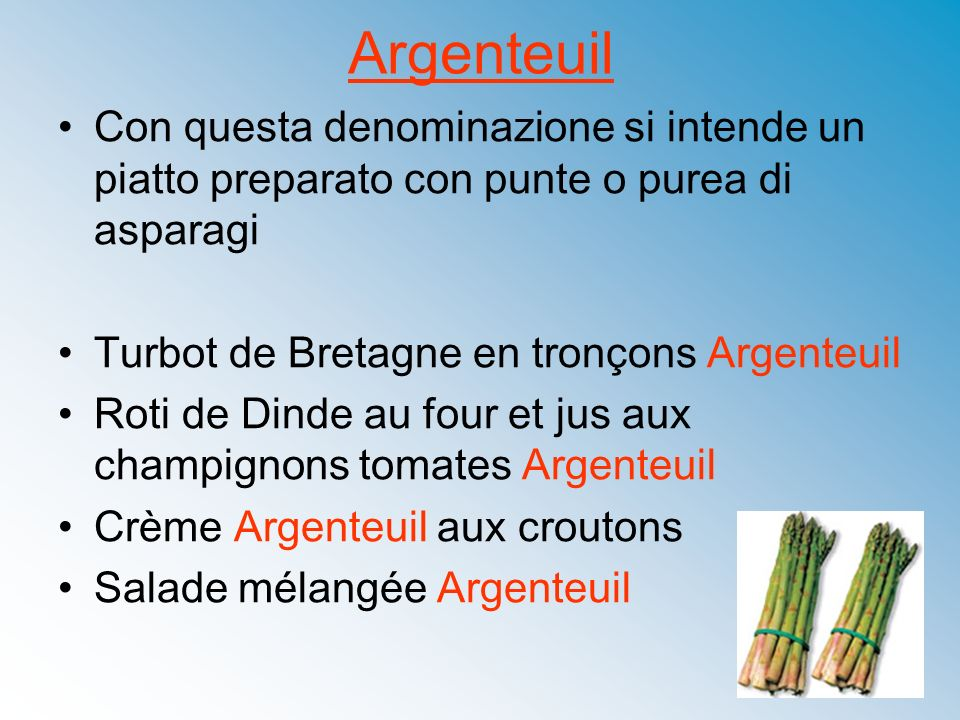 Argenteuil Con questa denominazione si intende un piatto preparato con punte o purea di asparagi. Turbot de Bretagne en tronçons Argenteuil.