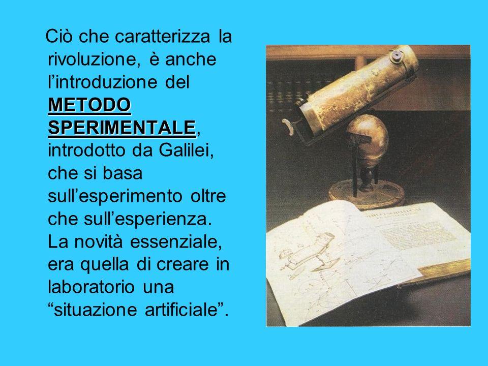 Ciò che caratterizza la rivoluzione, è anche l'introduzione del METODO SPERIMENTALE, introdotto da Galilei, che si basa sull'esperimento oltre che sull'esperienza.
