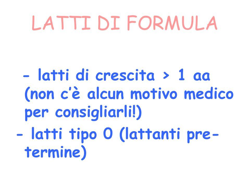 LATTI DI FORMULA - latti di crescita > 1 aa (non c'è alcun motivo medico per consigliarli!) - latti tipo 0 (lattanti pre-termine)