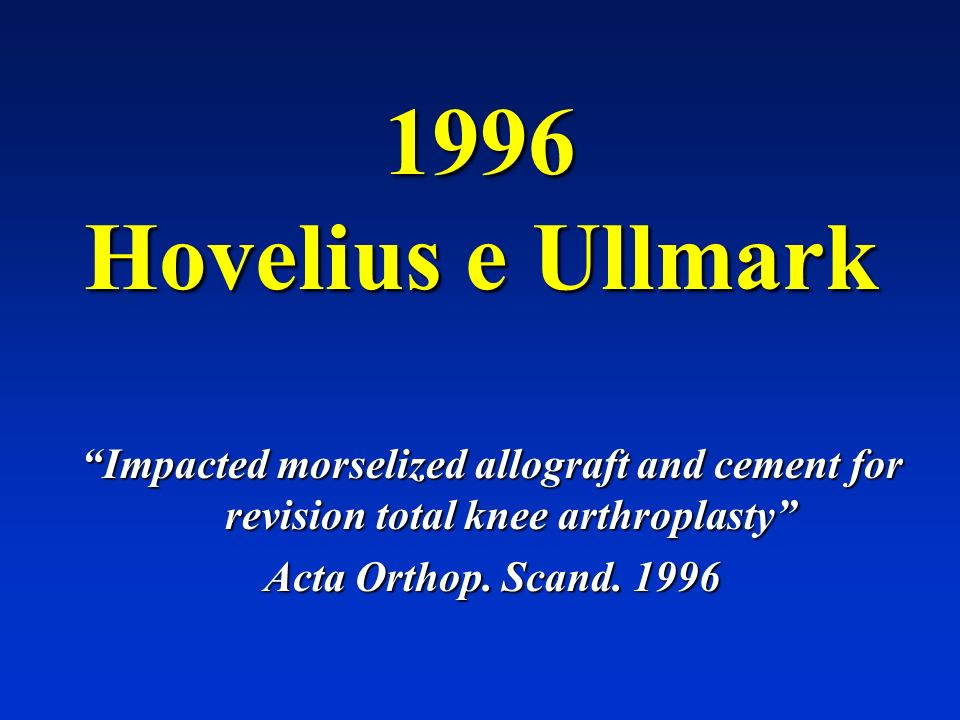 1996 Hovelius e Ullmark Impacted morselized allograft and cement for revision total knee arthroplasty Acta Orthop. Scand. 1996