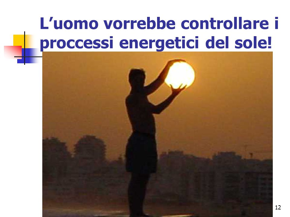 L'uomo vorrebbe controllare i proccessi energetici del sole!