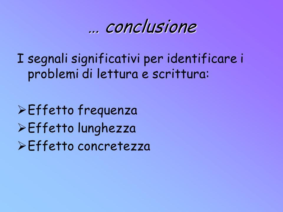 … conclusione I segnali significativi per identificare i problemi di lettura e scrittura: Effetto frequenza.