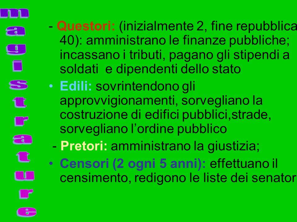 - Questori: (inizialmente 2, fine repubblica 40): amministrano le finanze pubbliche; incassano i tributi, pagano gli stipendi a soldati e dipendenti dello stato