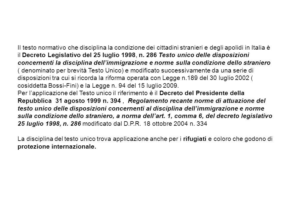 Il testo normativo che disciplina la condizione dei cittadini stranieri e degli apolidi in Italia è il Decreto Legislativo del 25 luglio 1998, n. 286 Testo unico delle disposizioni concernenti la disciplina dell'immigrazione e norme sulla condizione dello straniero ( denominato per brevità Testo Unico) e modificato successivamente da una serie di disposizioni tra cui si ricorda la riforma operata con Legge n.189 del 30 luglio 2002 ( cosiddetta Bossi-Fini) e la Legge n. 94 del 15 luglio 2009.