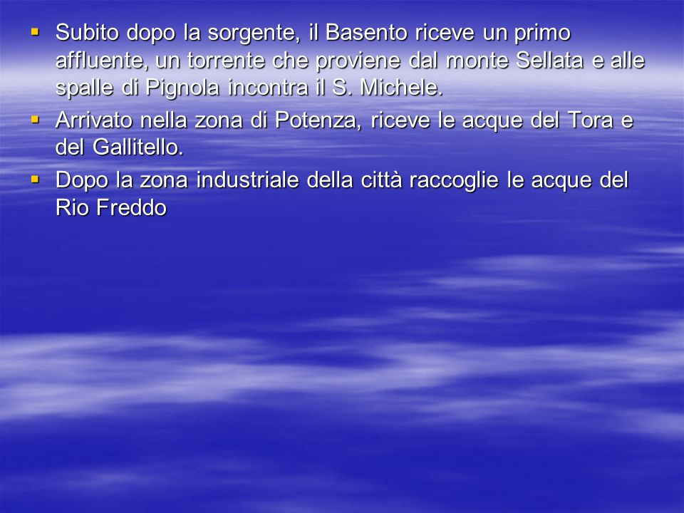 Subito dopo la sorgente, il Basento riceve un primo affluente, un torrente che proviene dal monte Sellata e alle spalle di Pignola incontra il S. Michele.