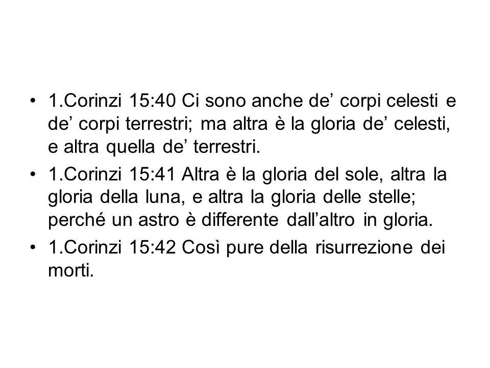 1.Corinzi 15:40 Ci sono anche de' corpi celesti e de' corpi terrestri; ma altra è la gloria de' celesti, e altra quella de' terrestri.