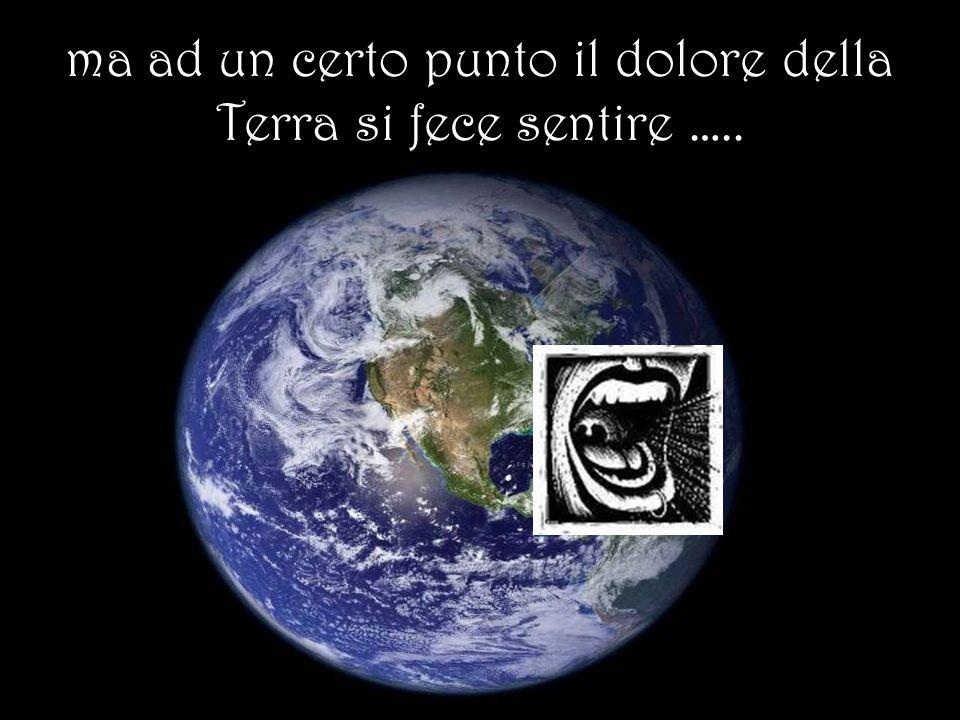 ma ad un certo punto il dolore della Terra si fece sentire …..