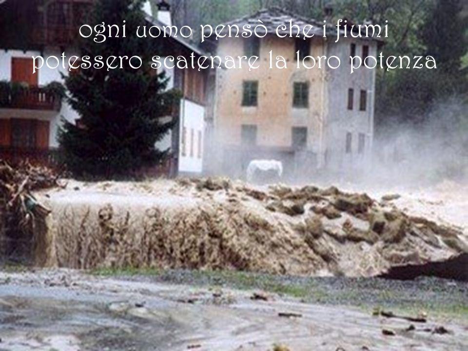 ogni uomo pensò che i fiumi potessero scatenare la loro potenza