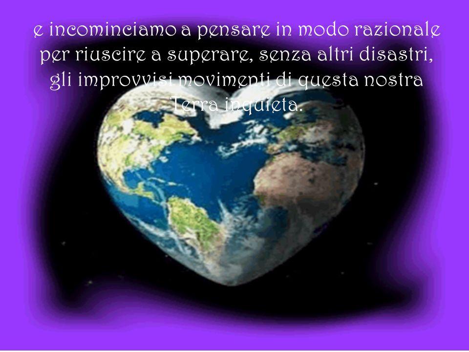 e incominciamo a pensare in modo razionale per riuscire a superare, senza altri disastri, gli improvvisi movimenti di questa nostra Terra inquieta.