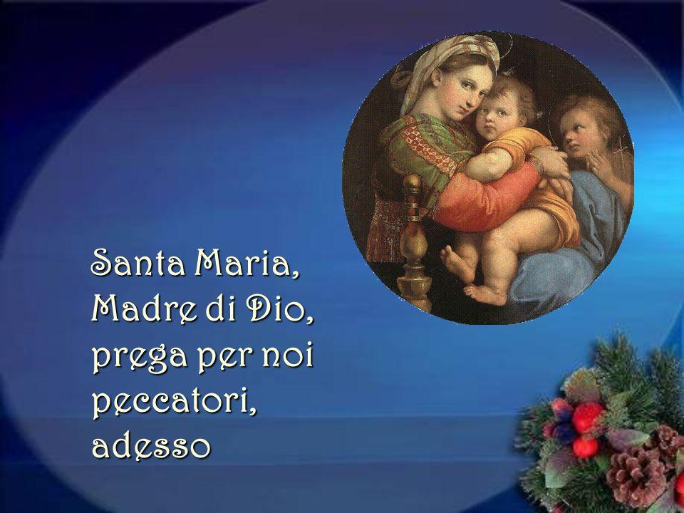 Santa Maria, Madre di Dio, prega per noi peccatori, adesso