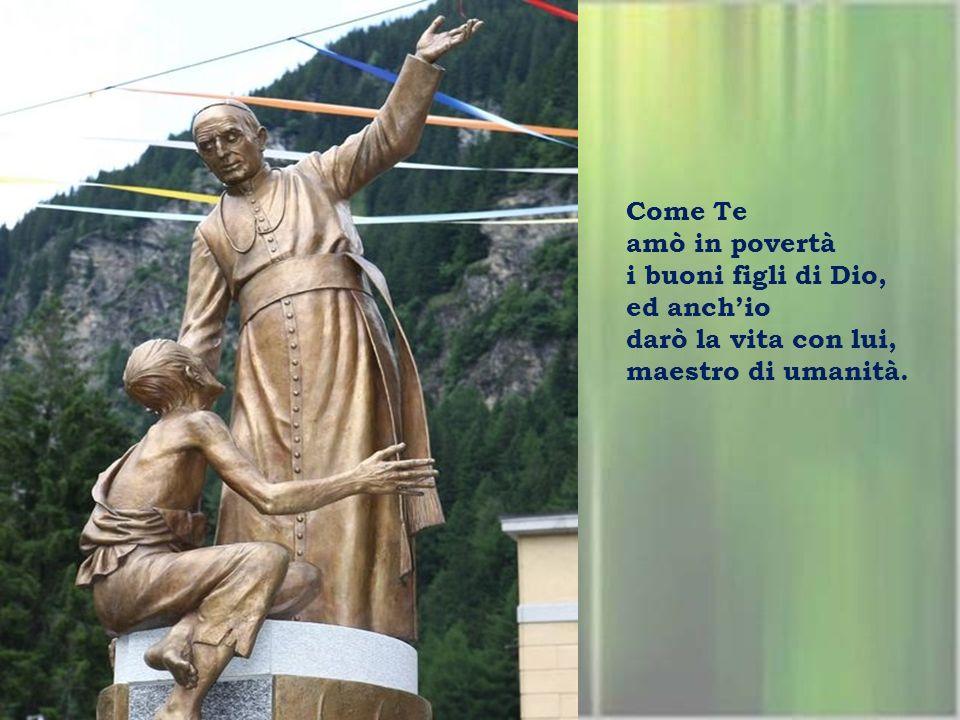 Come Te amò in povertà i buoni figli di Dio, ed anch'io darò la vita con lui, maestro di umanità.
