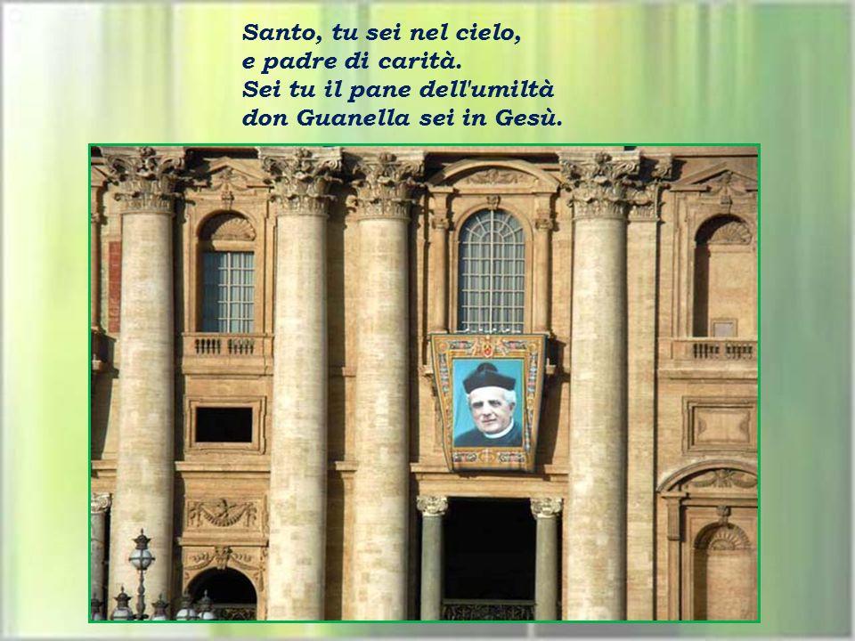 Santo, tu sei nel cielo, e padre di carità. Sei tu il pane dell umiltà don Guanella sei in Gesù.