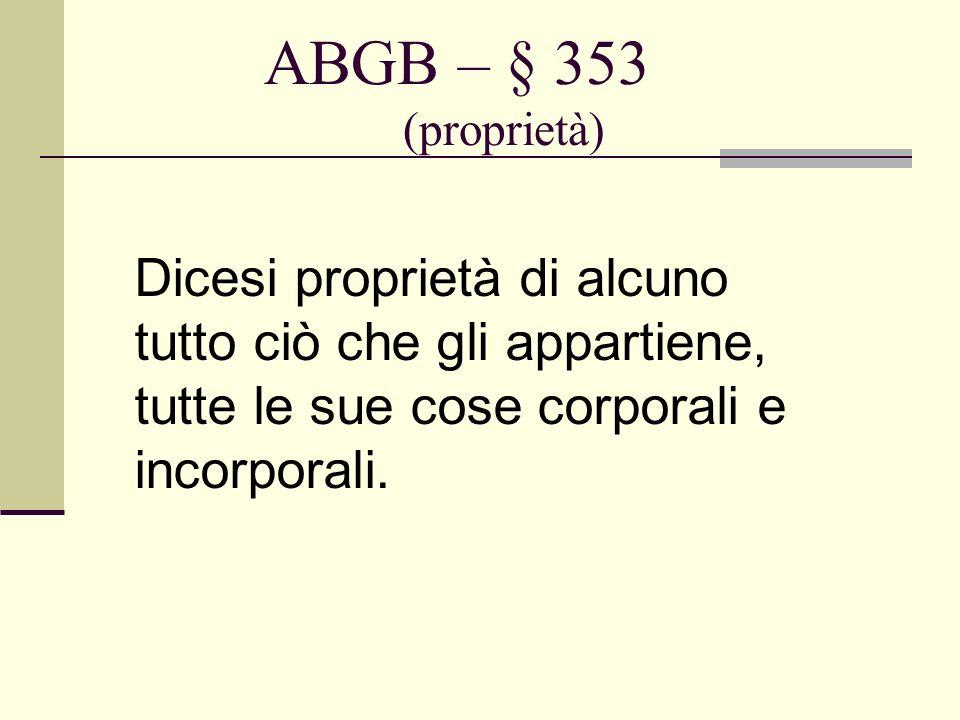 ABGB – § 353 (proprietà) Dicesi proprietà di alcuno tutto ciò che gli appartiene, tutte le sue cose corporali e incorporali.