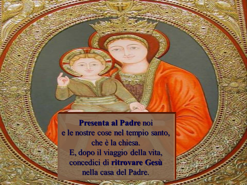 Presenta al Padre noi e le nostre cose nel tempio santo, che è la chiesa.