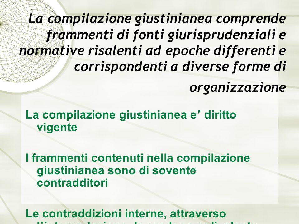 La compilazione giustinianea comprende frammenti di fonti giurisprudenziali e normative risalenti ad epoche differenti e corrispondenti a diverse forme di organizzazione