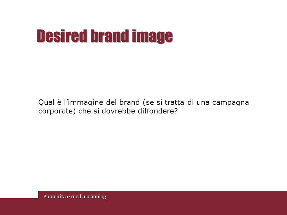 Desired brand image Qual è l'immagine del brand (se si tratta di una campagna corporate) che si dovrebbe diffondere