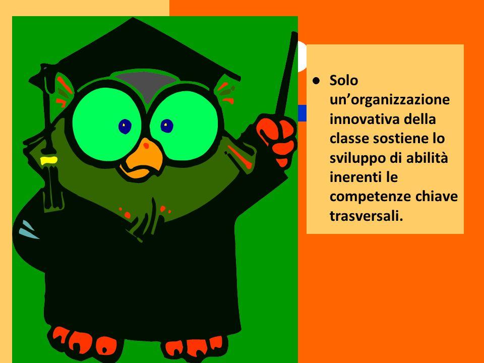 Solo un'organizzazione innovativa della classe sostiene lo sviluppo di abilità inerenti le competenze chiave trasversali.