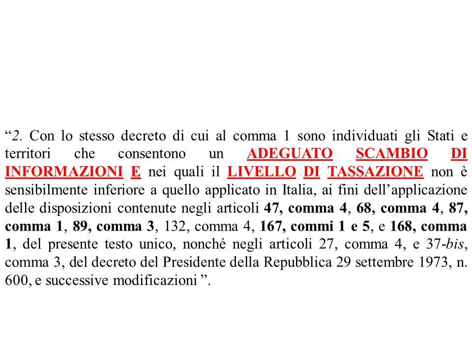 2. Con lo stesso decreto di cui al comma 1 sono individuati gli Stati e territori che consentono un ADEGUATO SCAMBIO DI INFORMAZIONI E nei quali il LIVELLO DI TASSAZIONE non è sensibilmente inferiore a quello applicato in Italia, ai fini dell'applicazione delle disposizioni contenute negli articoli 47, comma 4, 68, comma 4, 87, comma 1, 89, comma 3, 132, comma 4, 167, commi 1 e 5, e 168, comma 1, del presente testo unico, nonché negli articoli 27, comma 4, e 37-bis, comma 3, del decreto del Presidente della Repubblica 29 settembre 1973, n. 600, e successive modificazioni .