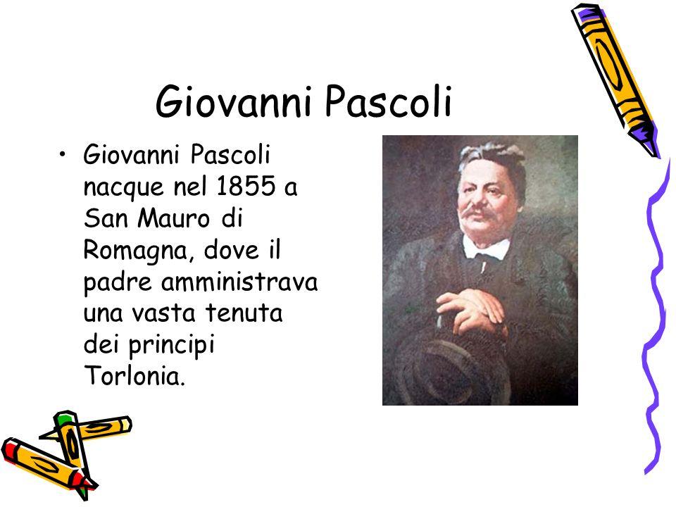 Giovanni PascoliGiovanni Pascoli nacque nel 1855 a San Mauro di Romagna, dove il padre amministrava una vasta tenuta dei principi Torlonia.