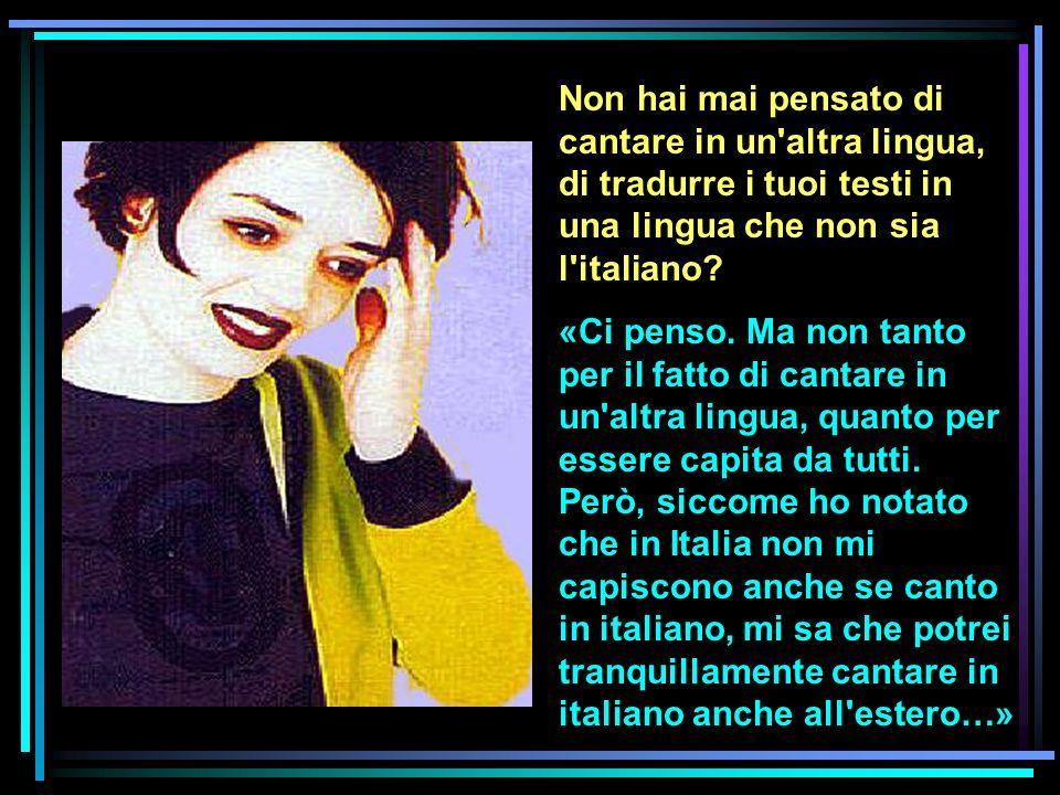 Non hai mai pensato di cantare in un altra lingua, di tradurre i tuoi testi in una lingua che non sia l italiano