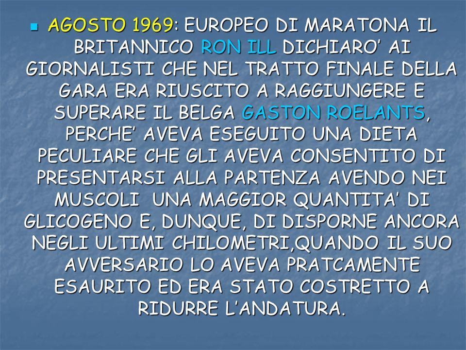 AGOSTO 1969: EUROPEO DI MARATONA IL BRITANNICO RON ILL DICHIARO' AI GIORNALISTI CHE NEL TRATTO FINALE DELLA GARA ERA RIUSCITO A RAGGIUNGERE E SUPERARE IL BELGA GASTON ROELANTS, PERCHE' AVEVA ESEGUITO UNA DIETA PECULIARE CHE GLI AVEVA CONSENTITO DI PRESENTARSI ALLA PARTENZA AVENDO NEI MUSCOLI UNA MAGGIOR QUANTITA' DI GLICOGENO E, DUNQUE, DI DISPORNE ANCORA NEGLI ULTIMI CHILOMETRI,QUANDO IL SUO AVVERSARIO LO AVEVA PRATCAMENTE ESAURITO ED ERA STATO COSTRETTO A RIDURRE L'ANDATURA.