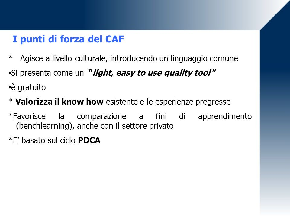 I punti di forza del CAF * Agisce a livello culturale, introducendo un linguaggio comune. Si presenta come un light, easy to use quality tool