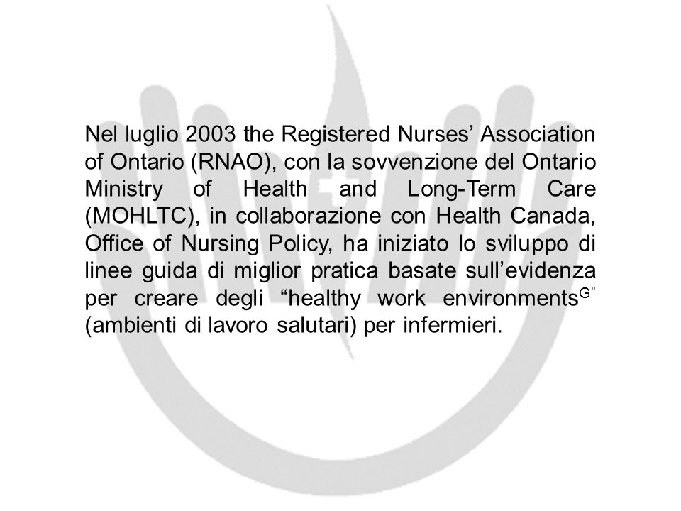 Nel luglio 2003 the Registered Nurses' Association of Ontario (RNAO), con la sovvenzione del Ontario Ministry of Health and Long-Term Care (MOHLTC), in collaborazione con Health Canada, Office of Nursing Policy, ha iniziato lo sviluppo di linee guida di miglior pratica basate sull'evidenza per creare degli healthy work environmentsG (ambienti di lavoro salutari) per infermieri.