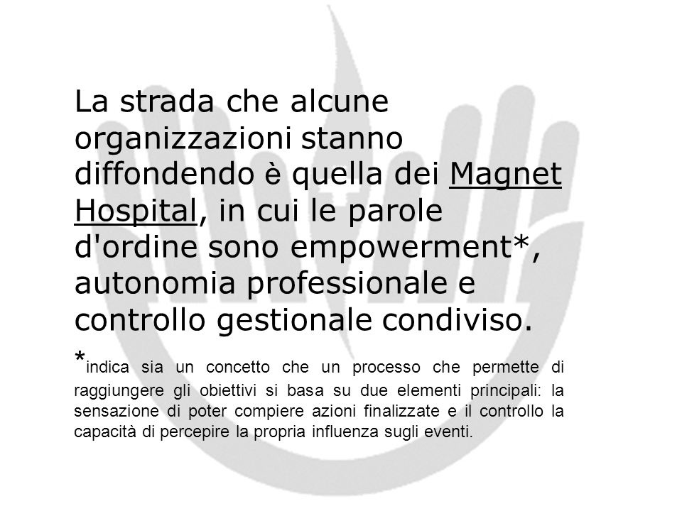 La strada che alcune organizzazioni stanno diffondendo è quella dei Magnet Hospital, in cui le parole d ordine sono empowerment*, autonomia professionale e controllo gestionale condiviso.