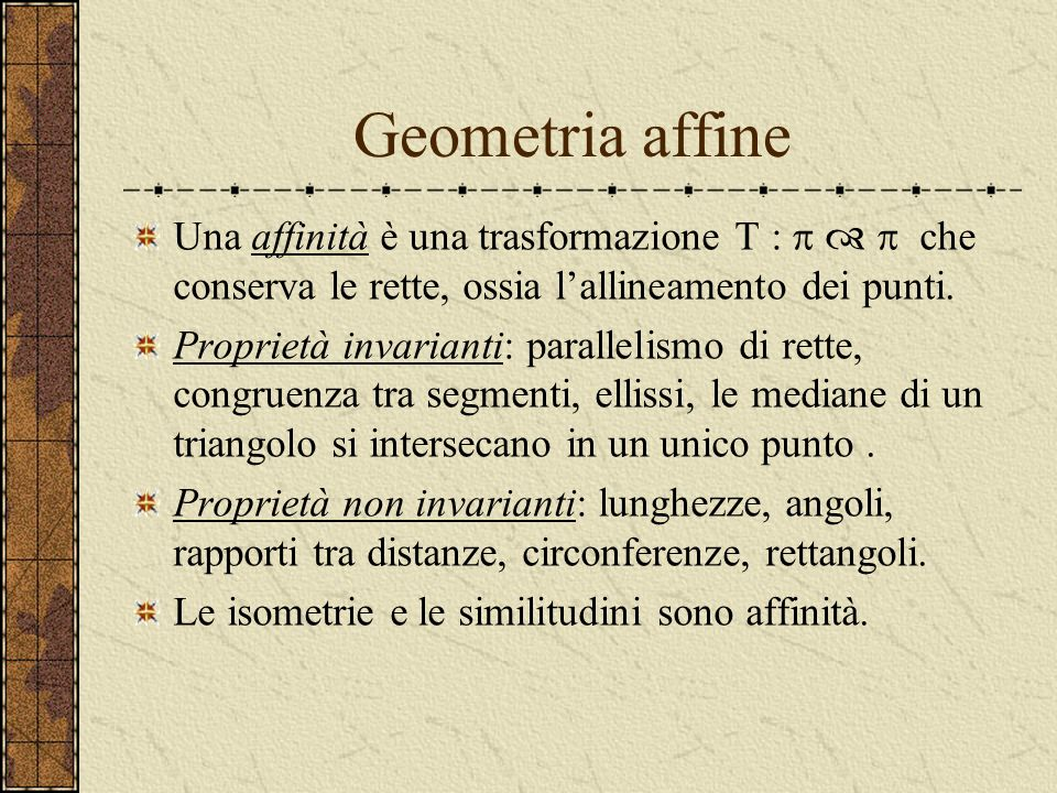 Geometria affine Una affinità è una trasformazione T : p  p che conserva le rette, ossia l'allineamento dei punti.