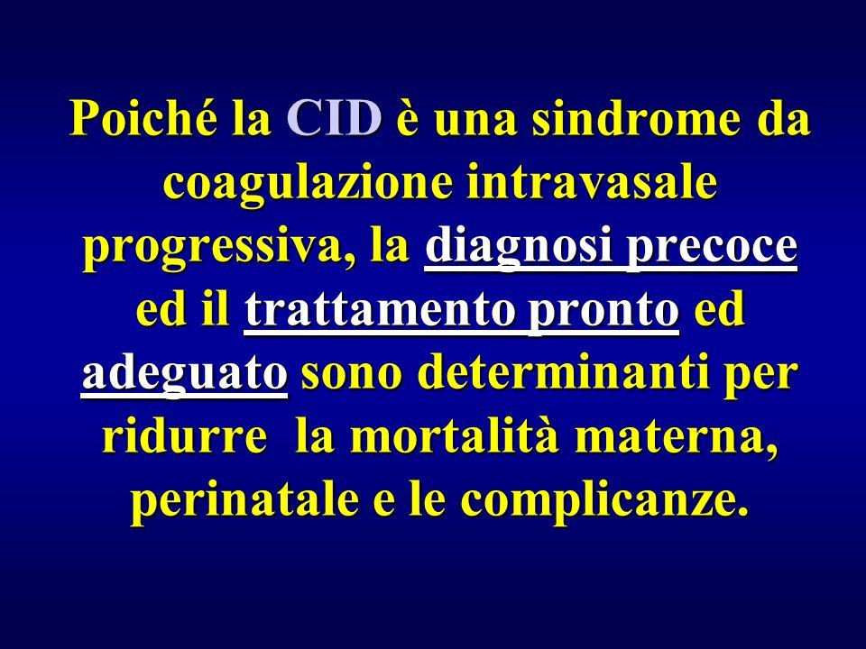 Poiché la CID è una sindrome da coagulazione intravasale progressiva, la diagnosi precoce ed il trattamento pronto ed adeguato sono determinanti per ridurre la mortalità materna, perinatale e le complicanze.
