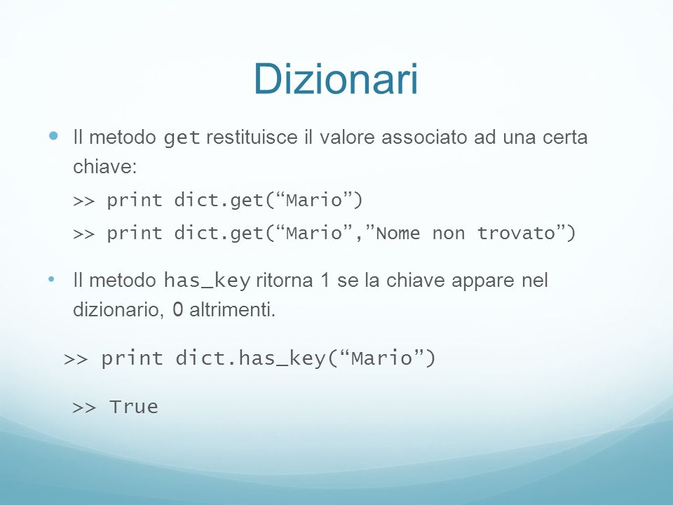 Dizionari Il metodo get restituisce il valore associato ad una certa chiave: >> print dict.get( Mario )