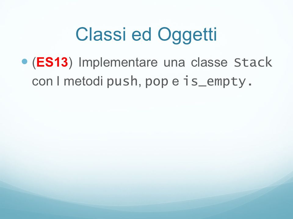 Classi ed Oggetti (ES13) Implementare una classe Stack con I metodi push, pop e is_empty.